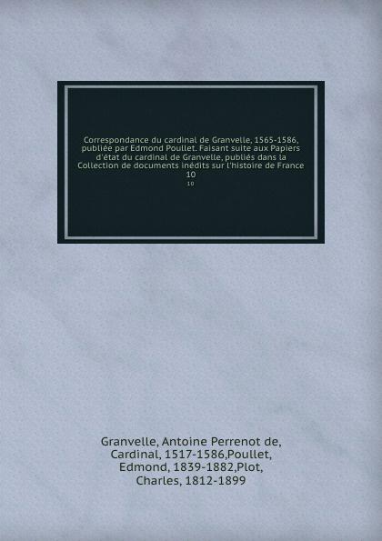 Antoine Perrenot de Granvelle Correspondance du cardinal de Granvelle, 1565-1586, publiee par Edmond Poullet. Faisant suite aux Papiers d.etat du cardinal de Granvelle, publies dans la Collection de documents inedits sur l.histoire de France. 10 a p granvelle correspondance du cardinal de granvelle 1584 volume xi