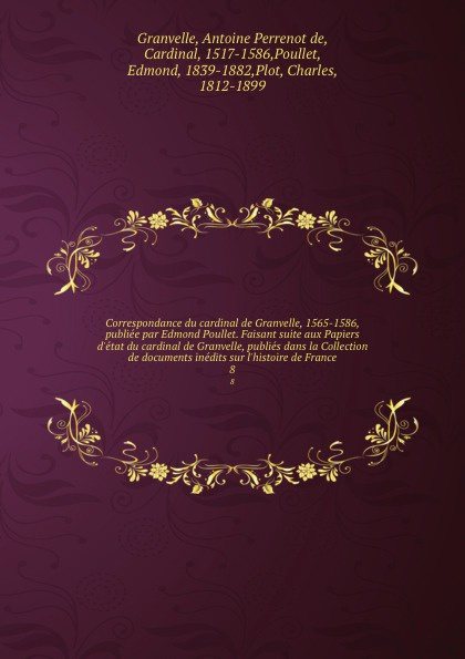 Antoine Perrenot de Granvelle Correspondance du cardinal de Granvelle, 1565-1586, publiee par Edmond Poullet. Faisant suite aux Papiers d.etat du cardinal de Granvelle, publies dans la Collection de documents inedits sur l.histoire de France. 8 a p granvelle correspondance du cardinal de granvelle 1584 volume xi