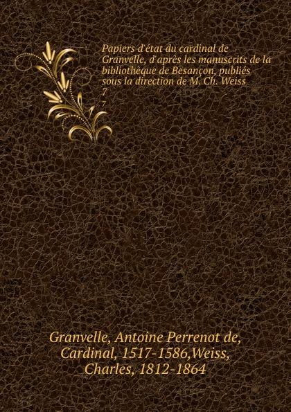Antoine Perrenot de Granvelle Papiers d.etat du cardinal de Granvelle, d.apres les manuscrits de la bibliotheque de Besancon, publies sous la direction de M. Ch. Weiss. 7 a p granvelle correspondance du cardinal de granvelle 1584 volume xi