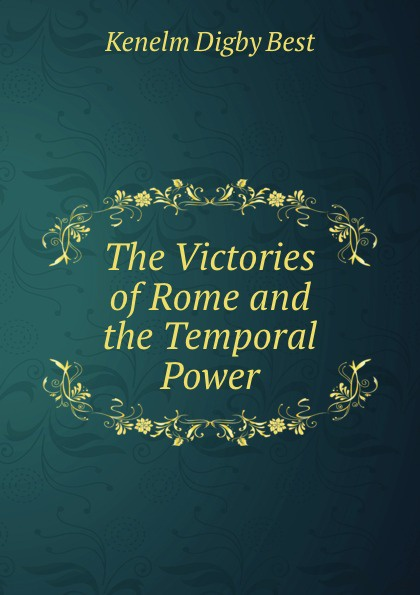 Kenelm Digby Best The Victories of Rome and the Temporal Power temporal power