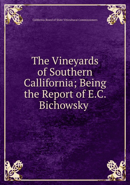 California Board of State Viticultural Commissioners The Vineyards of Southern Callifornia; Being the Report of E.C. Bichowsky .