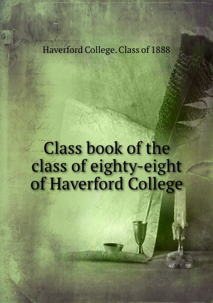 Haverford College Class book of the class of eighty-eight of Haverford College columbia university class of the nineteen hundred eight class book
