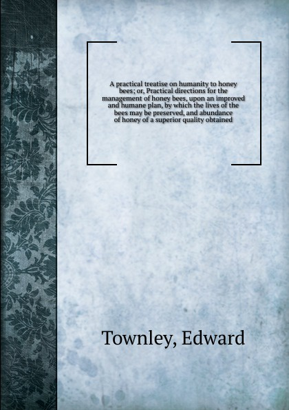 Edward Townley A practical treatise on humanity to honey bees; or, Practical directions for the management of honey bees, upon an improved and humane plan, by which the lives of the bees may be preserved, and abundance of honey of a superior quality obtained george s fichter bees wasps and ants