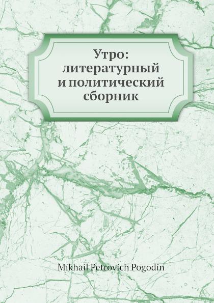 М. П. Погодин Утро: литературный и политический сборник