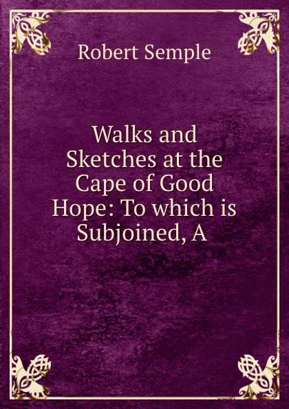 Robert Semple Walks and Sketches at the Cape of Good Hope: To which is Subjoined, A . r ramey walks