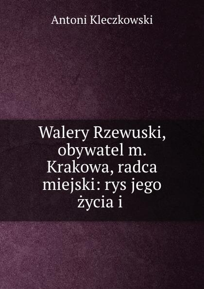 Antoni Kleczkowski Walery Rzewuski, obywatel m. Krakowa, radca miejski: rys jego zycia i . antoni kleczkowski walery rzewuski obywatel m krakowa radca miejski rys jego zycia i