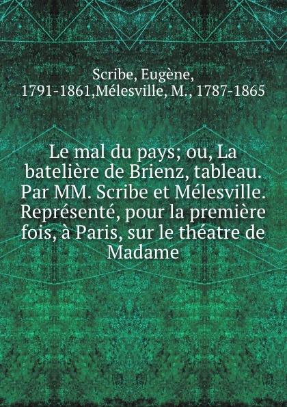 Eugène Scribe Le mal du pays; ou, La bateliere de Brienz, tableau. Par MM. Scribe et Melesville. Represente, pour la premiere fois, a Paris, sur le theatre de Madame