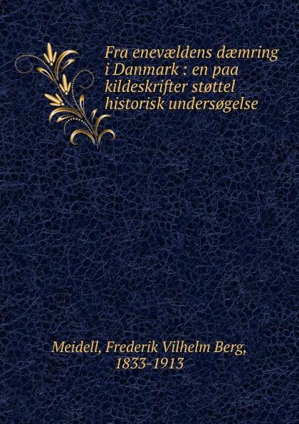 Frederik Vilhelm Berg Meidell Fra enevaeldens daemring i Danmark : en paa kildeskrifter st.ttel historisk unders.gelse herman frederik ewald den skotske kvinde paa tjele livsbillede fra reformationstiden