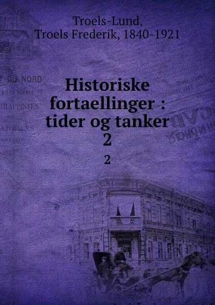 Troels Frederik Troels-Lund Historiske fortaellinger : tider og tanker. 2 цены