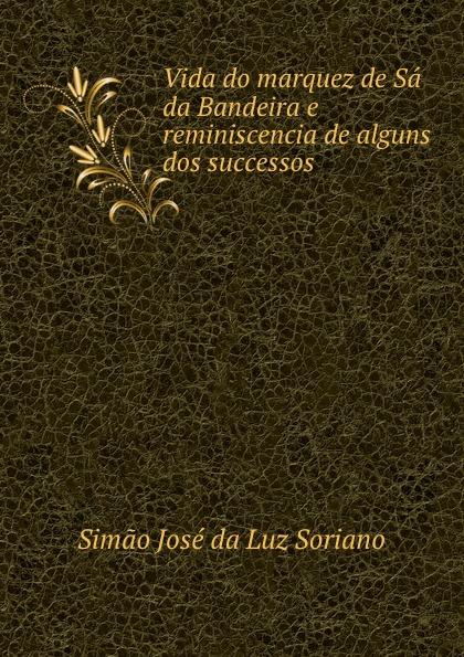 Simao José da Luz Soriano Vida do marquez de Sa da Bandeira e reminiscencia de alguns dos successos . босоножки luz da lua цвет бежевый s34529v15 размер bra 34 35