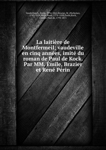 La laitiere de Montfermeil; vaudeville en cinq annees, imite du roman de Paul de Kock. Par MM. Emile, Brazier et Rene Perin