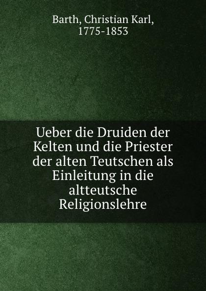 Christian Karl Barth Ueber die Druiden der Kelten und die Priester der alten Teutschen als Einleitung in die altteutsche Religionslehre