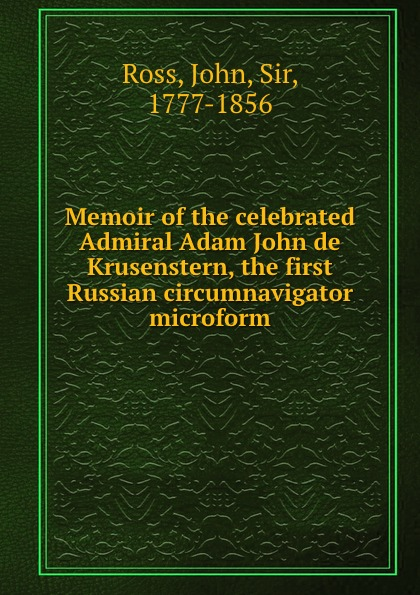 John Ross Memoir of the celebrated Admiral Adam John de Krusenstern, the first Russian circumnavigator microform john ross memoirs and correspondence of admiral lord de saumarez vol i