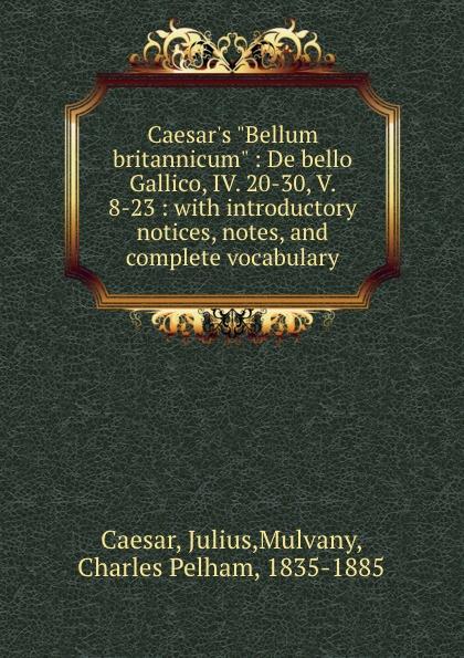 Julius Caesar Caesar.s Bellum britannicum : De bello Gallico, IV. 20-30, V. 8-23 : with introductory notices, notes, and complete vocabulary julius caesar bellum britannicum de bello gallico iv 20 30 v 8 23