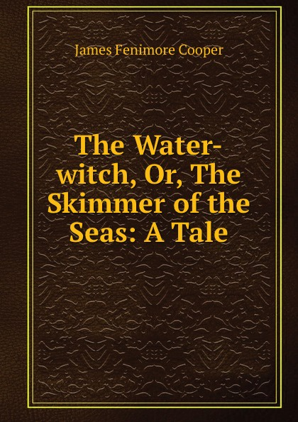 James Fenimore Cooper The Water-witch, Or, The Skimmer of the Seas: A Tale j fenimore cooper the water witch or the skimmer of the seas
