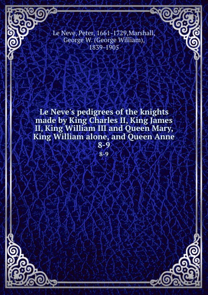 Peter le Neve Le Neve.s pedigrees of the knights made by King Charles II, King James II, King William III and Queen Mary, King William alone, and Queen Anne. 8-9 the corn king and the spring queen