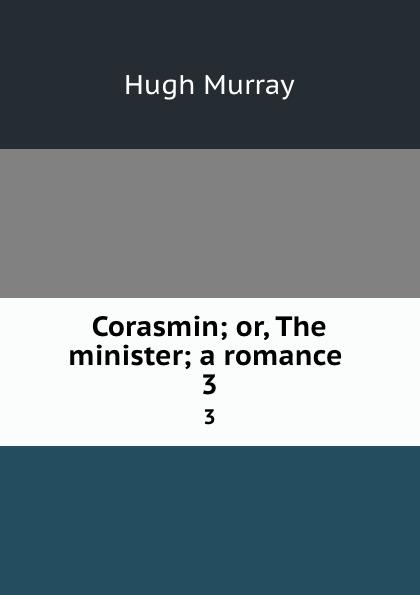 Murray Hugh Corasmin; or, The minister; a romance . 3