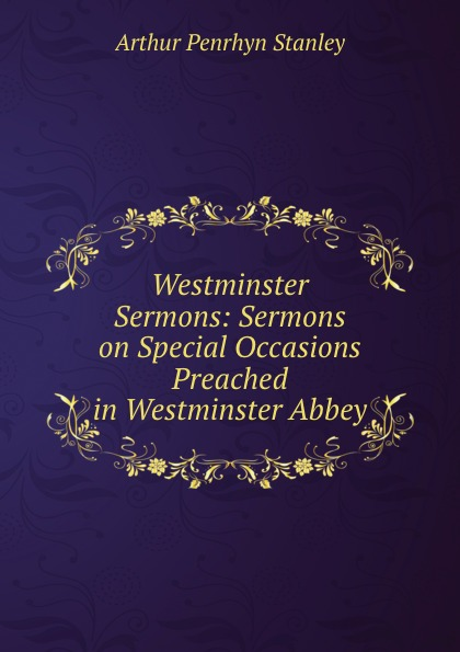 Arthur Penrhyn Stanley Westminster Sermons: Sermons on Special Occasions Preached in Westminster Abbey choir of westminster abbey мартин нери эндрю люмсден westminster abbey choir psalms 2 cd