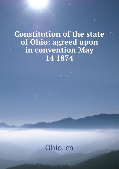 Ohio. cn Constitution of the state of Ohio: agreed upon in convention May 14 1874