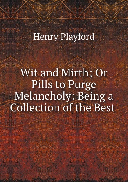 Henry Playford Wit and Mirth; Or Pills to Purge Melancholy: Being a Collection of the Best .