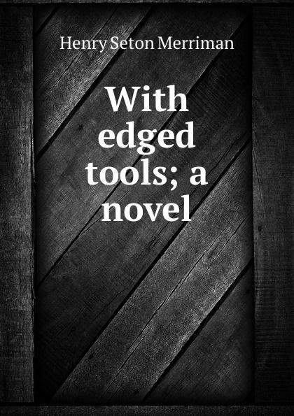 Merriman Henry Seton With edged tools; a novel