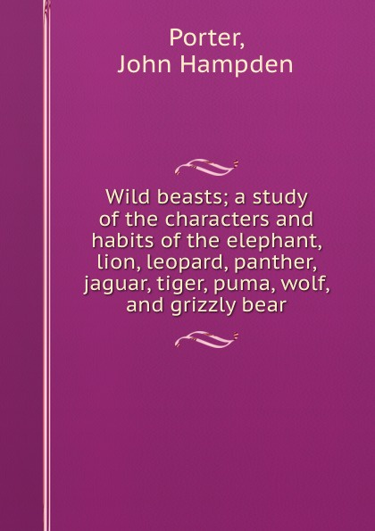 Wild beasts; a study of the characters and habits of the elephant, lion, leopard, panther, jaguar, tiger, puma, wolf, and grizzly bear