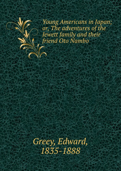 Edward Greey Young Americans in Japan; or, The adventures of the Jewett family and their friend Oto Nambo oto