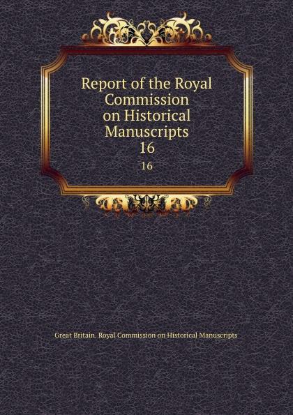 Great Britain. Royal Commission on Historical Manuscripts Report of the Royal Commission on Historical Manuscripts. 16 коммуникационное оборудование commission of shanghai rui 832p 16 16