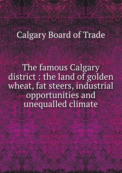 Calgary Board of Trade The famous Calgary district : the land of golden wheat, fat steers, industrial opportunities and unequalled climate underoath calgary
