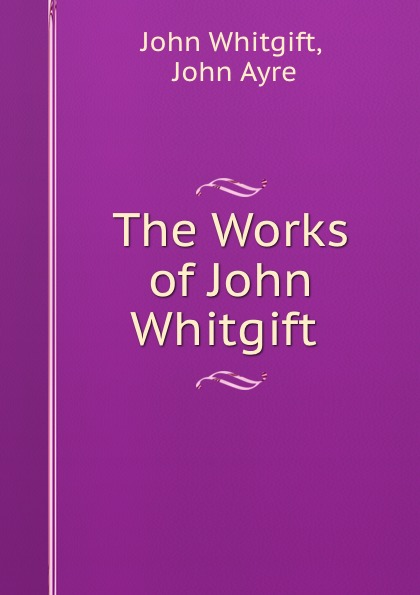 John Whitgift The Works of John Whitgift .