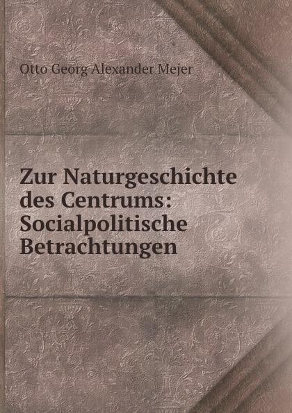 Otto Georg Alexander Mejer Zur Naturgeschichte des Centrums: Socialpolitische Betrachtungen otto georg alexander mejer zur geschichte der romisch deutschen frage