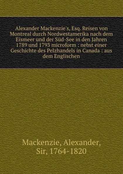 Alexander Mackenzie Alexander Mackenzie.s, Esq. Reisen von Montreal durch Nordwestamerika nach dem Eismeer und der Sud-See in den Jahren 1789 und 1793 microform : nebst einer Geschichte des Pelzhandels in Canada : aus dem Englischen