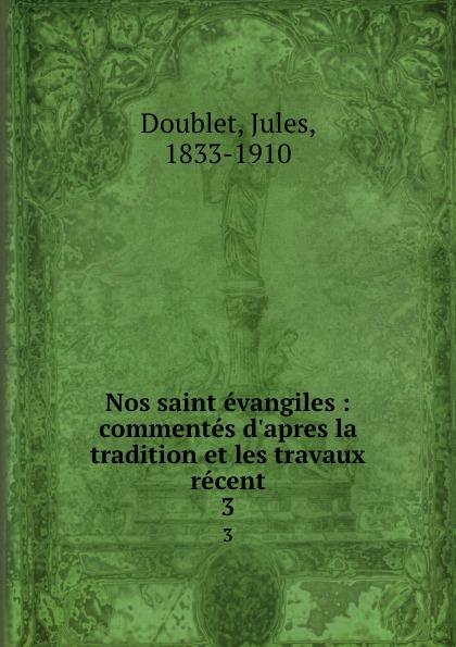 Jules Doublet Nos saint evangiles : commentes  la tradition et les travaux recent. 3