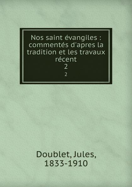 Jules Doublet Nos saint evangiles : commentes  la tradition et les travaux recent. 2