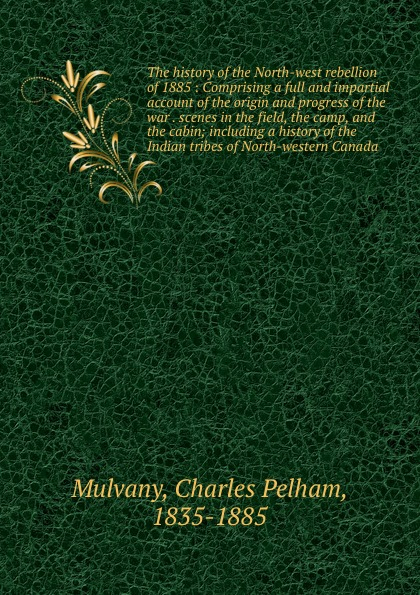 Charles Pelham Mulvany The history of the North-west rebellion of 1885 : Comprising a full and impartial account of the origin and progress of the war . scenes in the field, the camp, and the cabin; including a history of the Indian tribes of North-western Canada the boxer rebellion toronto