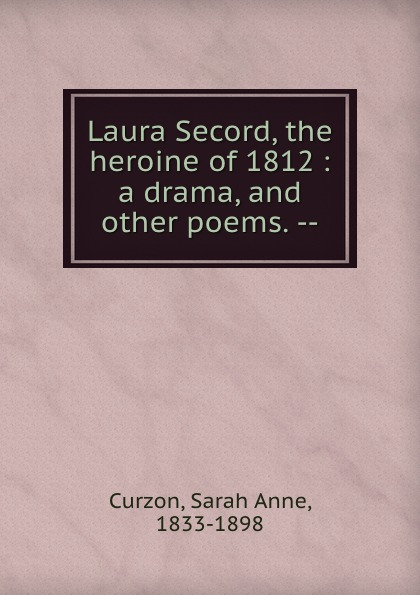 Sarah Anne Curzon Laura Secord, the heroine of 1812 : a drama, and other poems. --