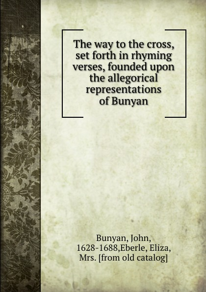 The way to the cross, set forth in rhyming verses, founded upon the allegorical representations of Bunyan
