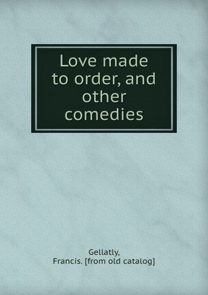 Love made to order, and other comedies