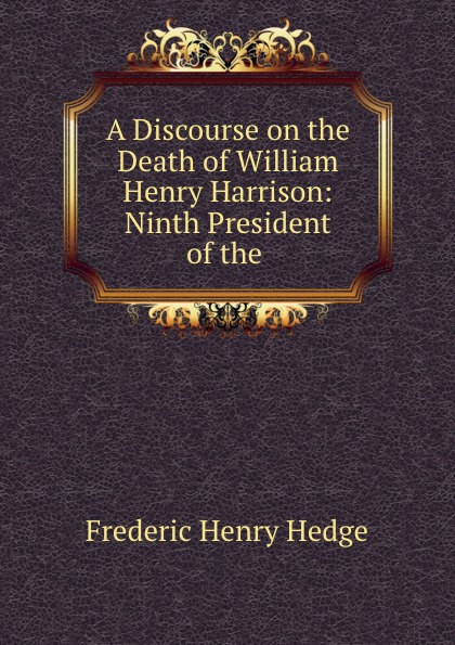 Hedge Frederic Henry A Discourse on the Death of William Henry Harrison: Ninth President of the . william turner death comes for the president