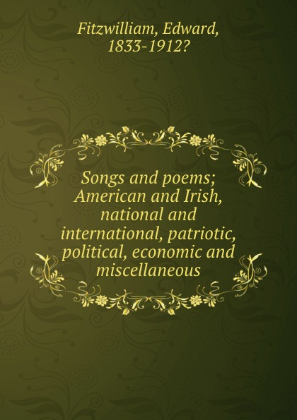 Edward Fitzwilliam Songs and poems; American and Irish, national and international, patriotic, political, economic and miscellaneous