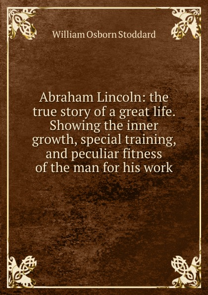 William Osborn Stoddard Abraham Lincoln: the true story of a great life. Showing the inner growth, special training, and peculiar fitness of the man for his work stoddard william osborn ulric the jarl a story of the penitent thief