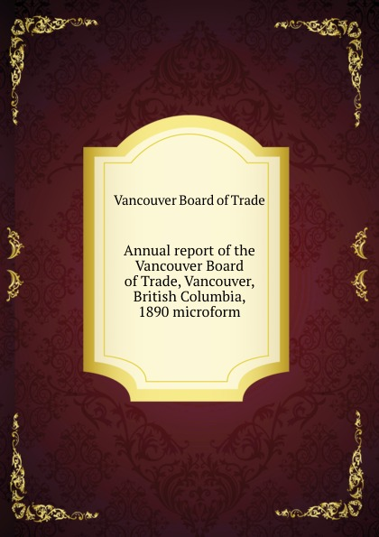 Vancouver Board of Trade Annual report of the Vancouver Board of Trade, Vancouver, British Columbia, 1890 microform tchami vancouver
