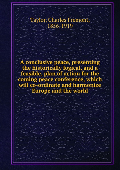 A conclusive peace, presenting the historically logical, and a feasible, plan of action for the coming peace conference, which will co-ordinate and harmonize Europe and the world
