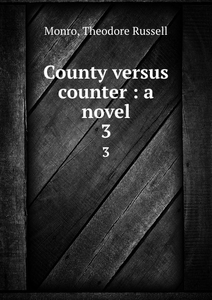 Theodore Russell Monro County versus counter : a novel. 3
