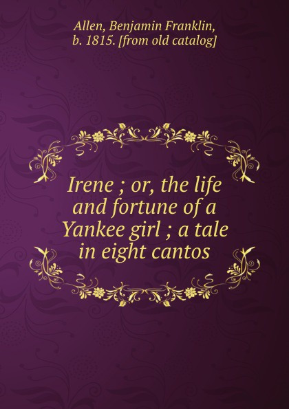 Benjamin Franklin Allen Irene ; or, the life and fortune of a Yankee girl ; a tale in eight cantos irene vinogradova rabbit's tale of