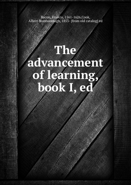 Francis Bacon The advancement of learning, book I, ed francis bacon the advancement of learning