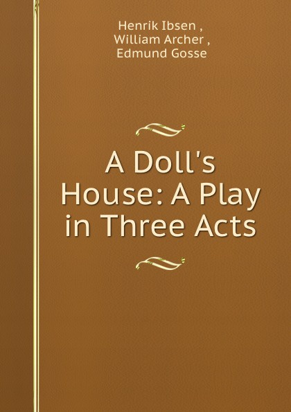 Henrik Ibsen A Doll.s House: A Play in Three Acts