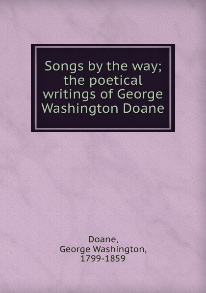 Songs by the way; the poetical writings of George Washington Doane