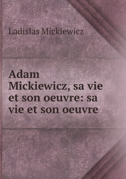 Ladislas Mickiewicz Adam Mickiewicz, sa vie et son oeuvre: sa vie et son oeuvre henri blaze mes etudes et mes souvenirs alexandre dumas sa vie son temps son oeuvre french edition
