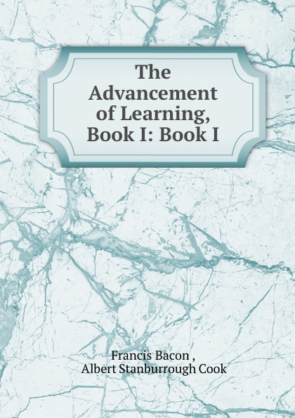 Francis Bacon The Advancement of Learning, Book I: Book I francis bacon the advancement of learning
